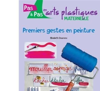 Pas à pas en arts plastiques en maternelle - Premiers gestes en peinture